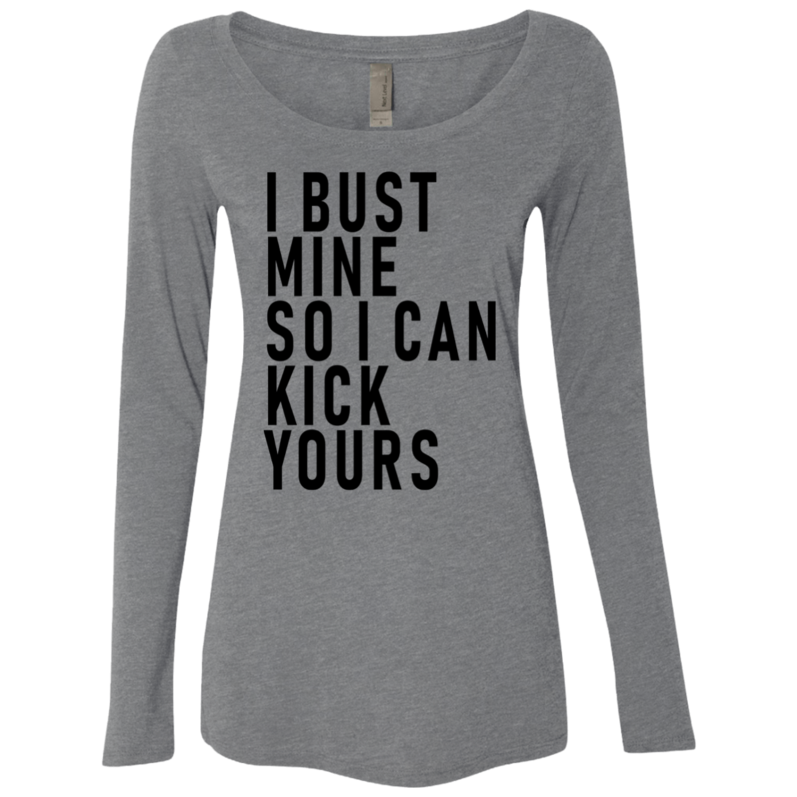I Bust Mine So I Can Kick Yours Women's Long Sleeve Tee