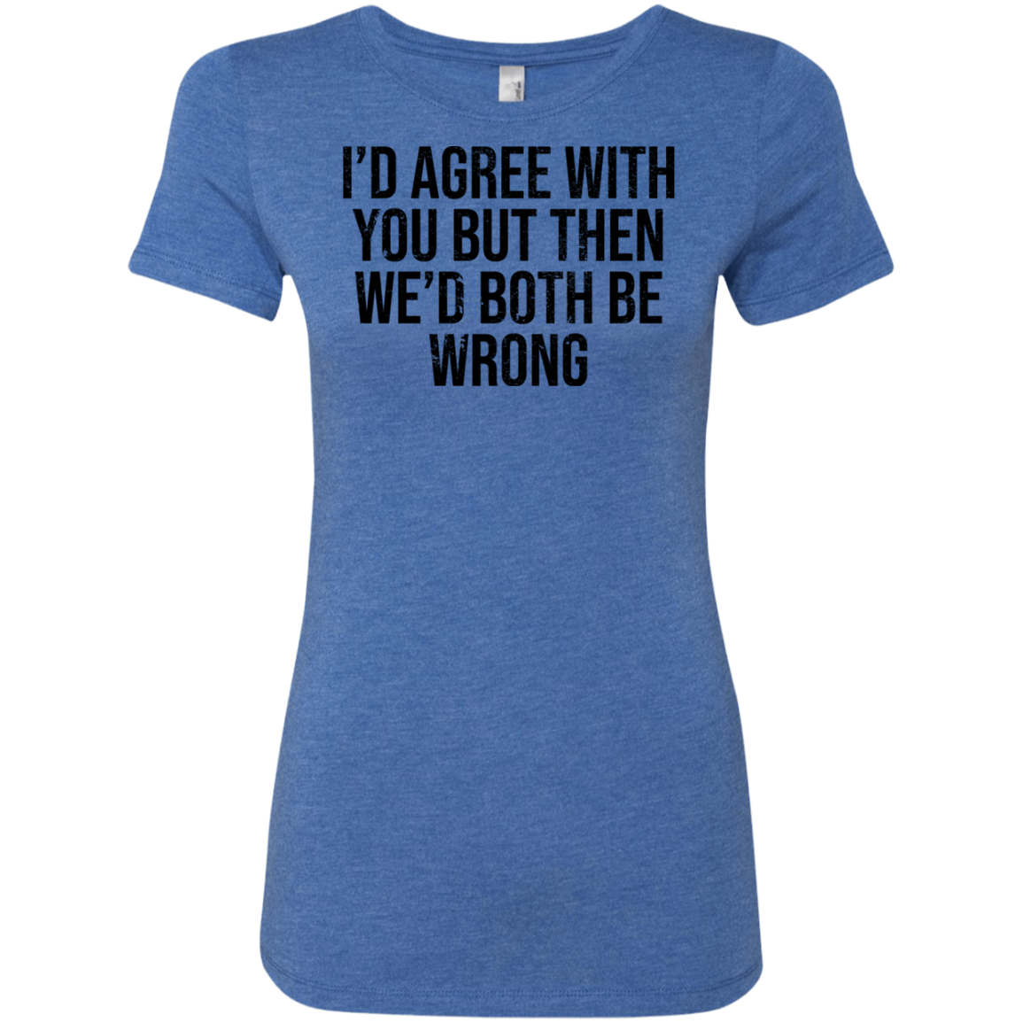 I'd Agree With You But Then We'd Both Be Wrong Women's Classic Tee