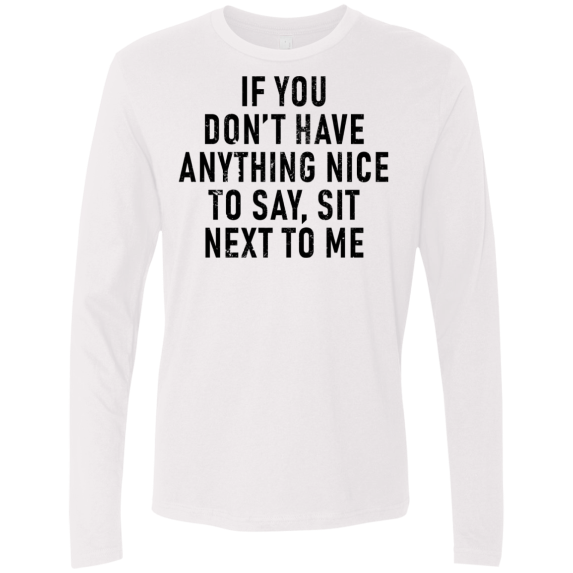 If You Don't Have Anything Nice to Say Sit Next To Me Men's Long Sleeve Tee