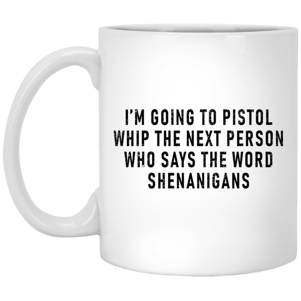 I'm Going To Pistol Whip The Next Person Who SAys The World Shenanigans 11 oz. White Coffee Mug