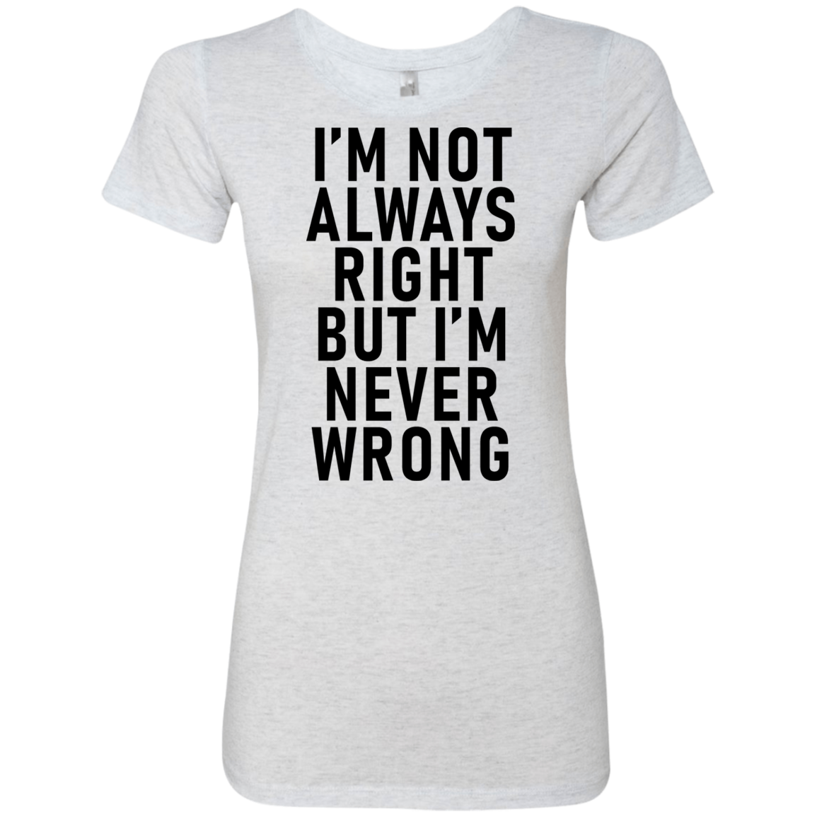 I'm Not Always Right But I'm Never Wrong Women's Classic Tee