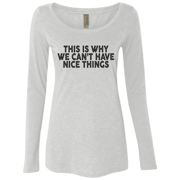 This Is Why We Can't Have Nice Things Women's Long Sleeve Tee