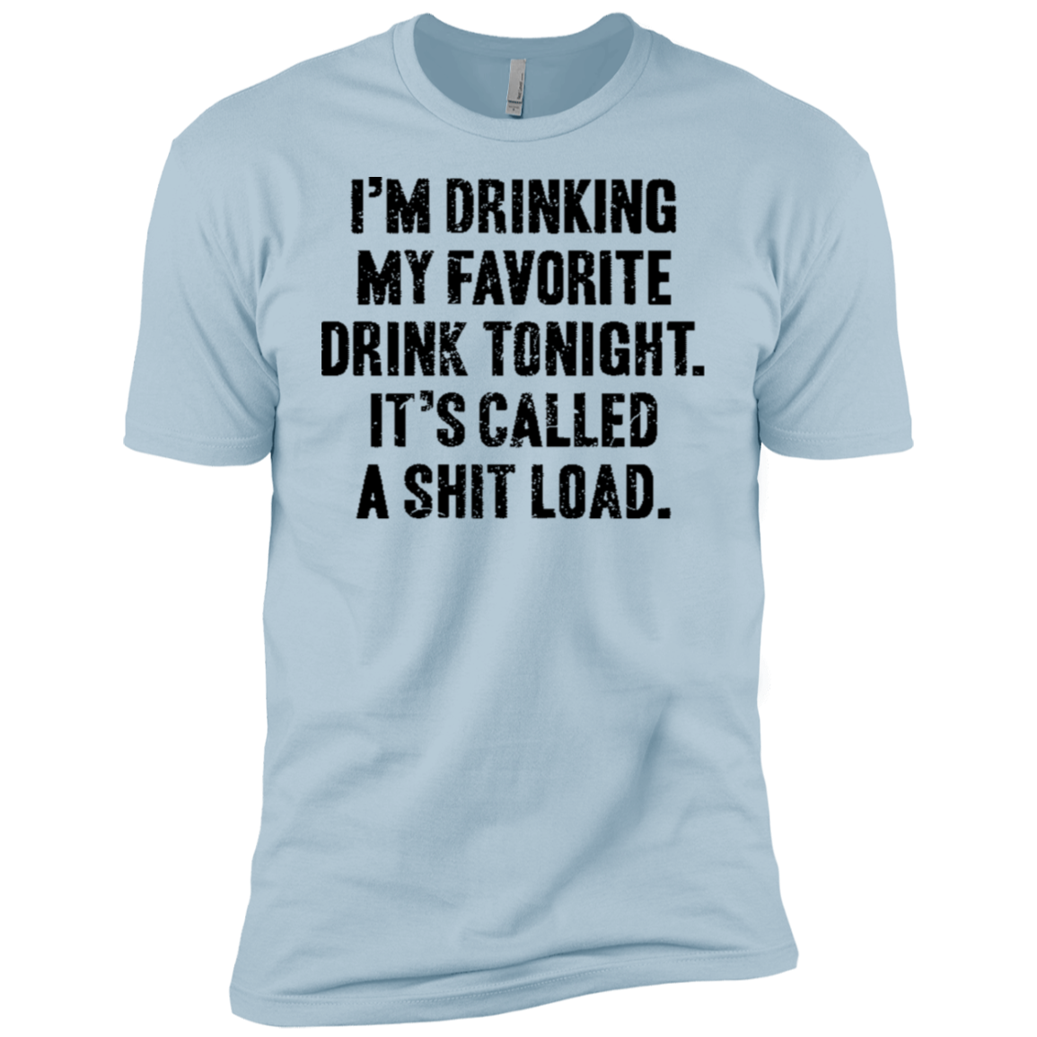 I'm Drinking My Facorite Drink Tonight It's Called Shit Load Men's Classic Tee