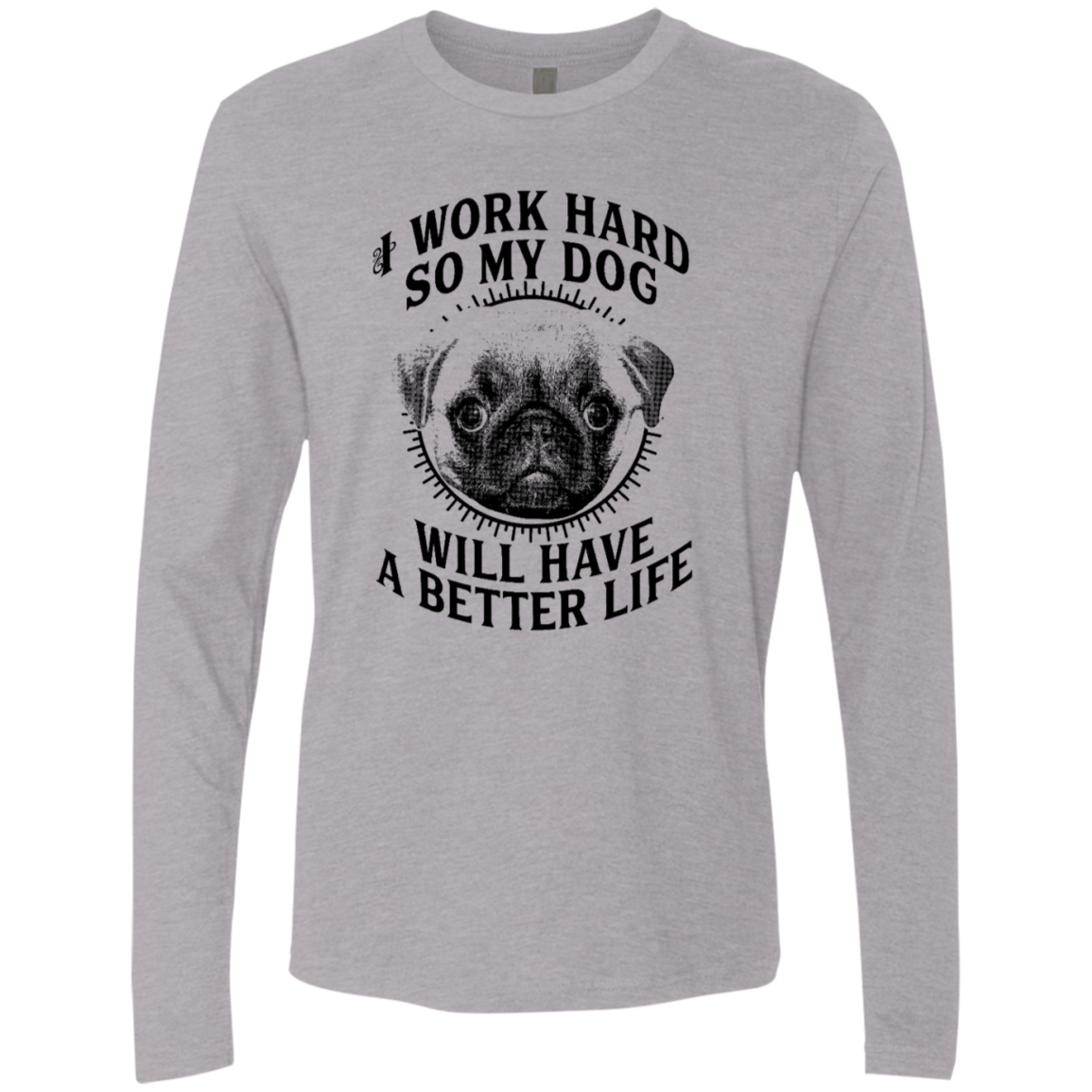 I Work Hard So My Dog Will Have A Better Life Men's Long Sleeve Tee