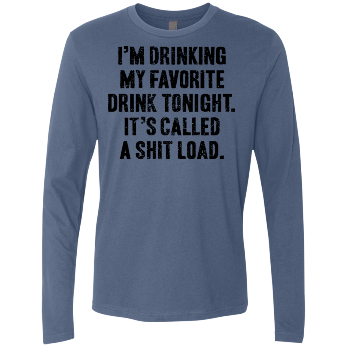 I'm Drinking My Facorite Drink Tonight It's Called Shit Load Men's Long Sleeve Tee