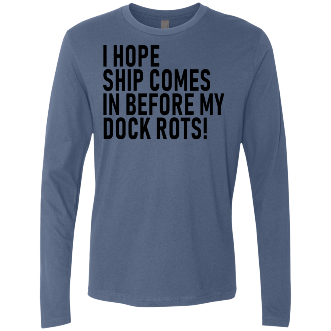 I Hope Ship Comes In Before My Dock Rots Men's Long Sleeve Tee