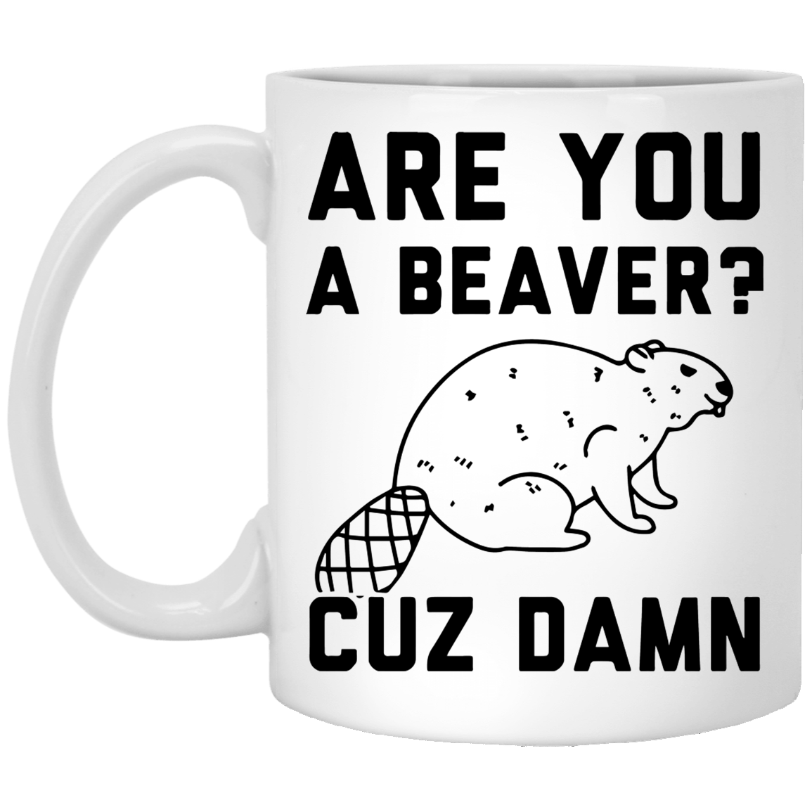 Are you a Beaver cuz Damn 11 oz. White Coffee Mug