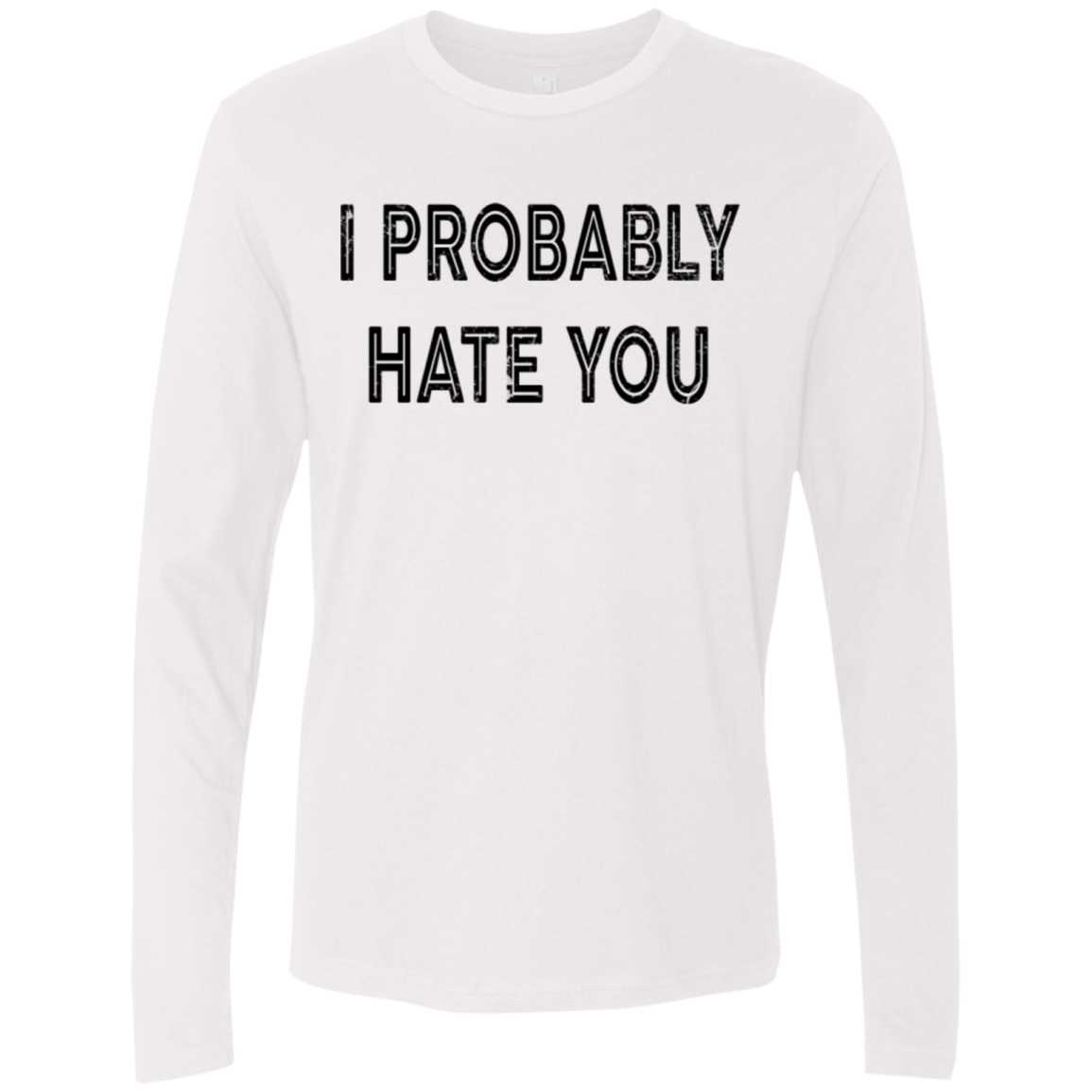 I Probably Hate You Men's Long Sleeve Tee