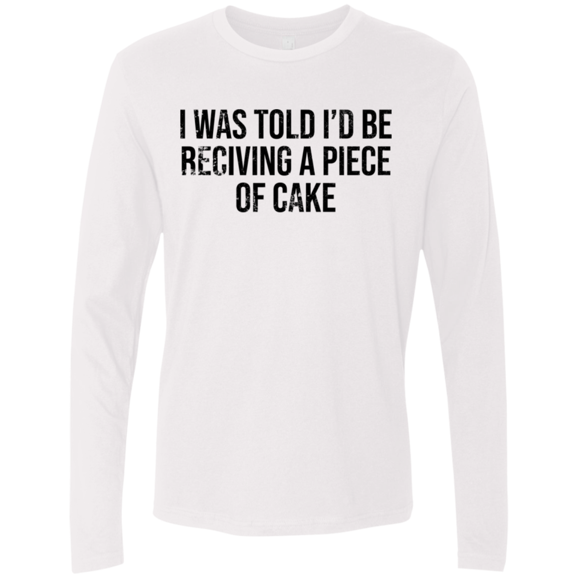 I Was Told I'd Be Recieving A Piece Of Cake Men's Long Sleeve Tee