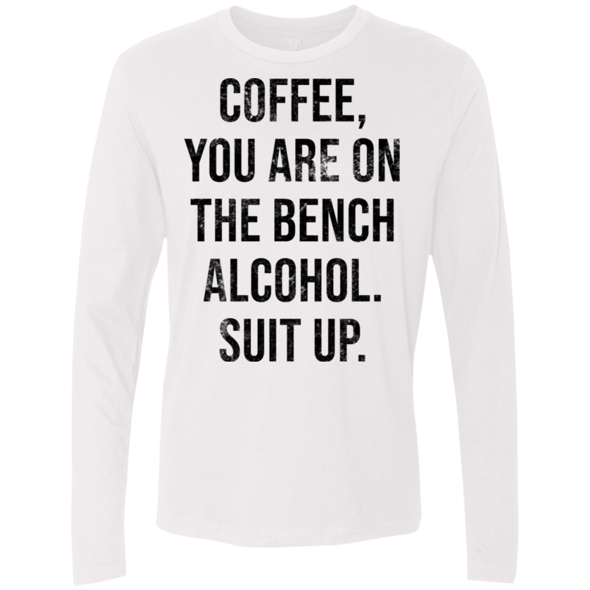 Coffee You Are On The Bench Alcohol Shut Up Men's Long Sleeve Tee