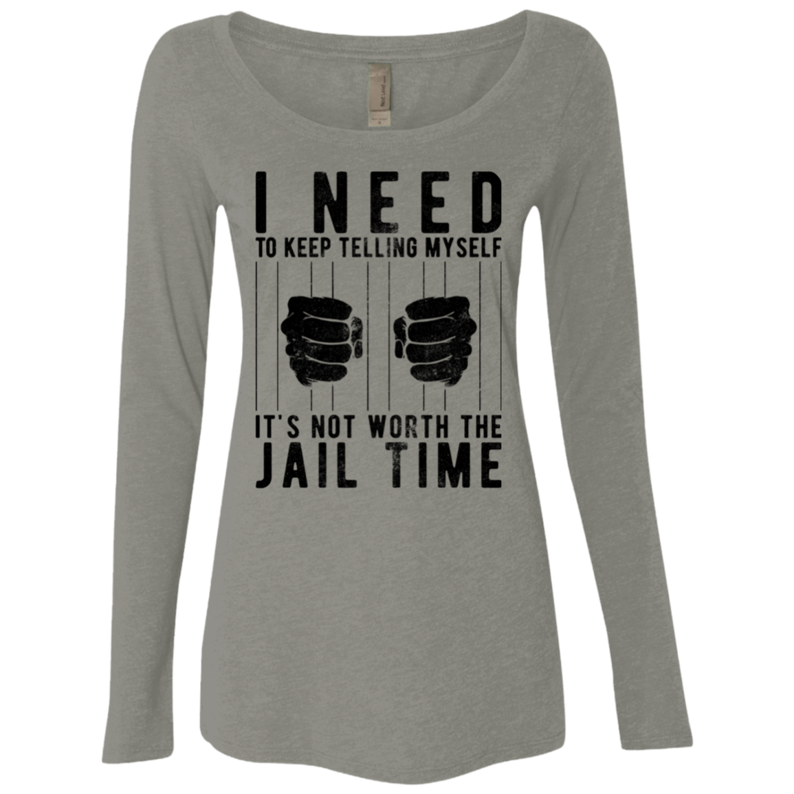I Need To Keep Tellng Myself It's Not Worth The Jail Time Women's Long Sleeve Tee