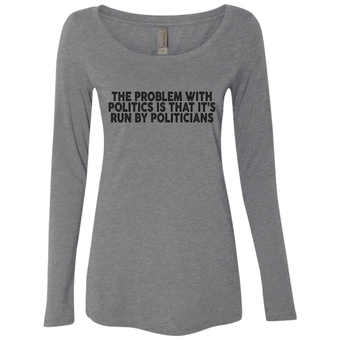 The Problem With Politics Is That It's Run By Politicians Women's Long Sleeve Tee