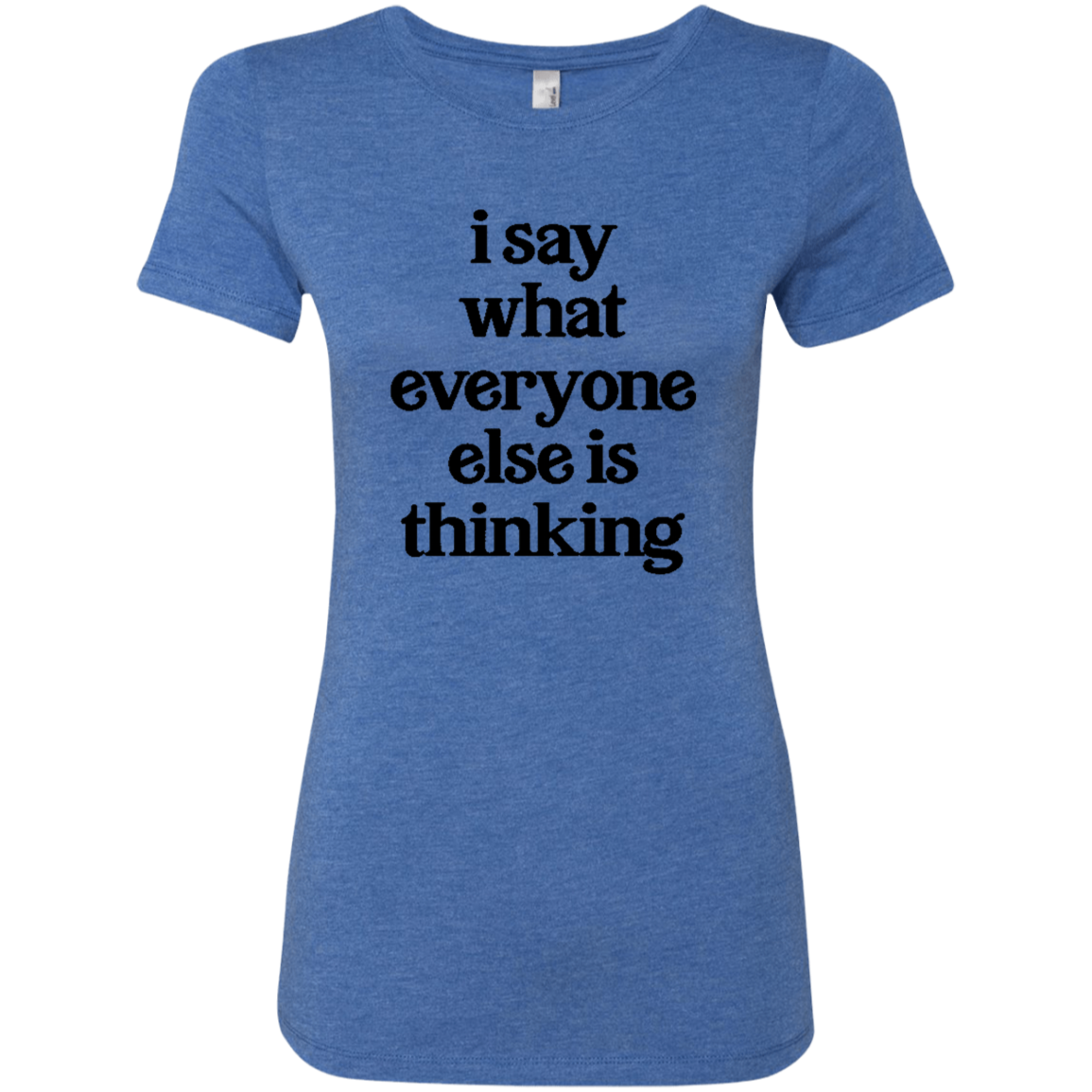 I Say What Everyone Else Is Thinking Women's Classic Tee