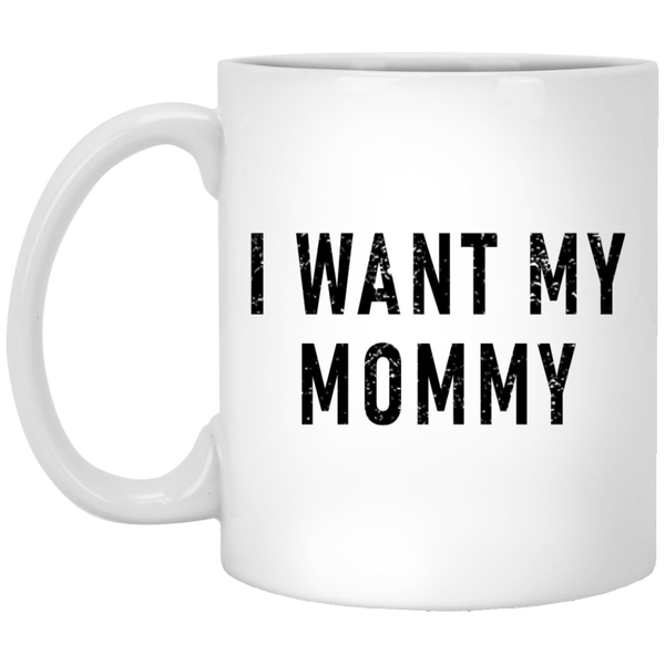I Want My Mommy 11 oz. White Coffee Mug