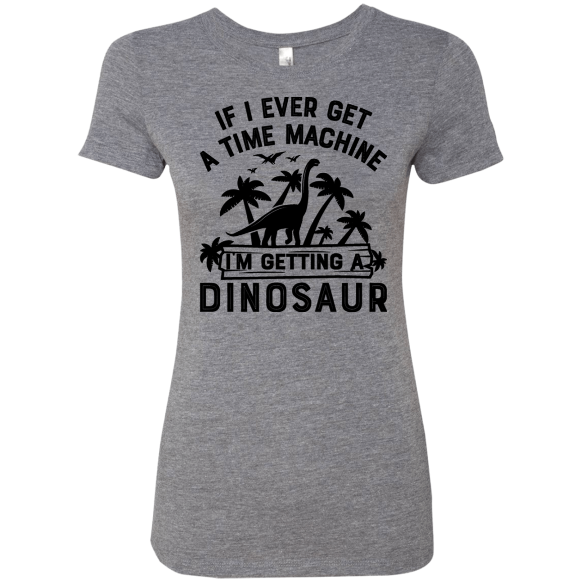 If I Ever Get A Time Machine I'm Getting A Dinosaur Women's Classic Tee