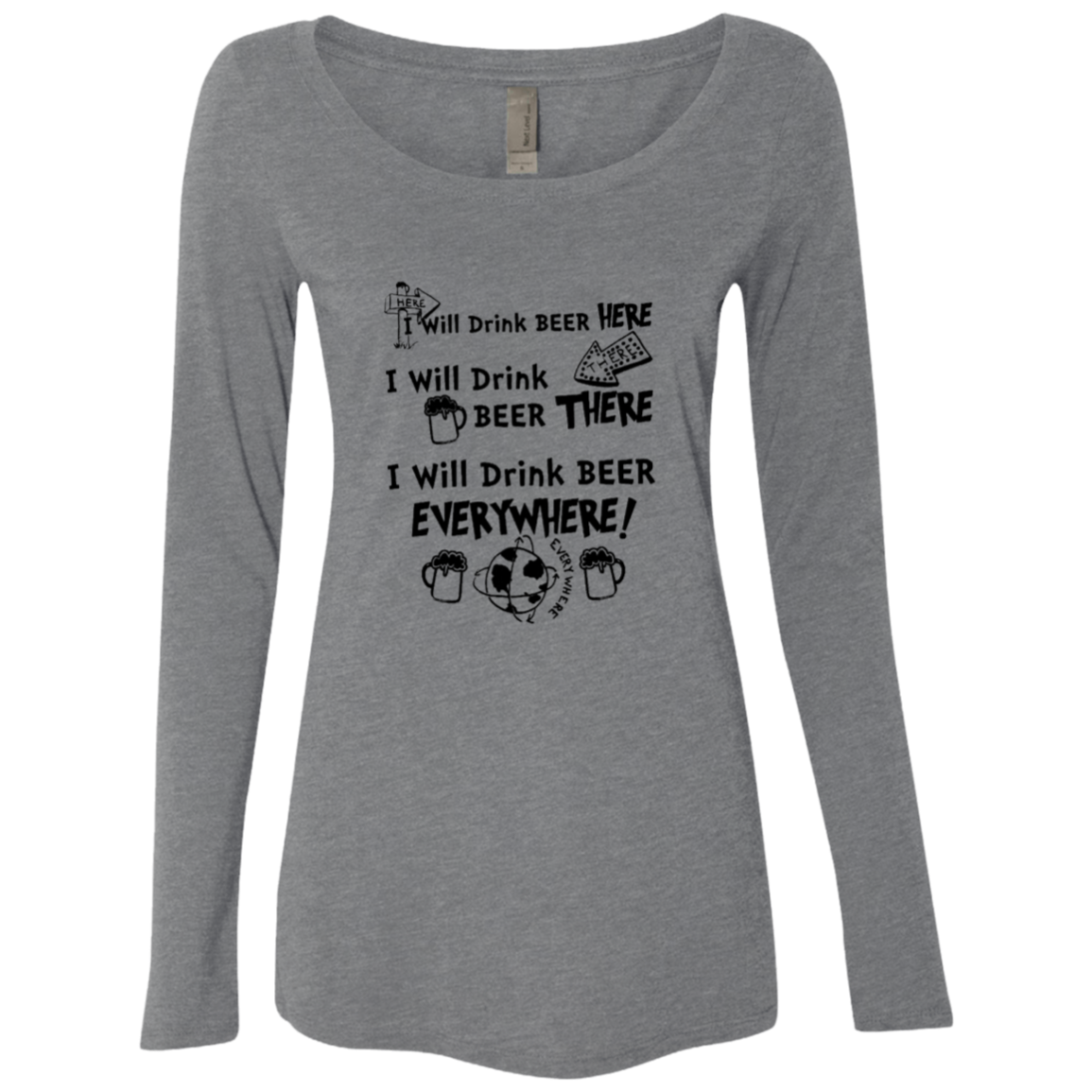 I Will Drink Beer Here I Will Drink Beer There I Will Drink Beer Everywhere Women's Long Sleeve Tee