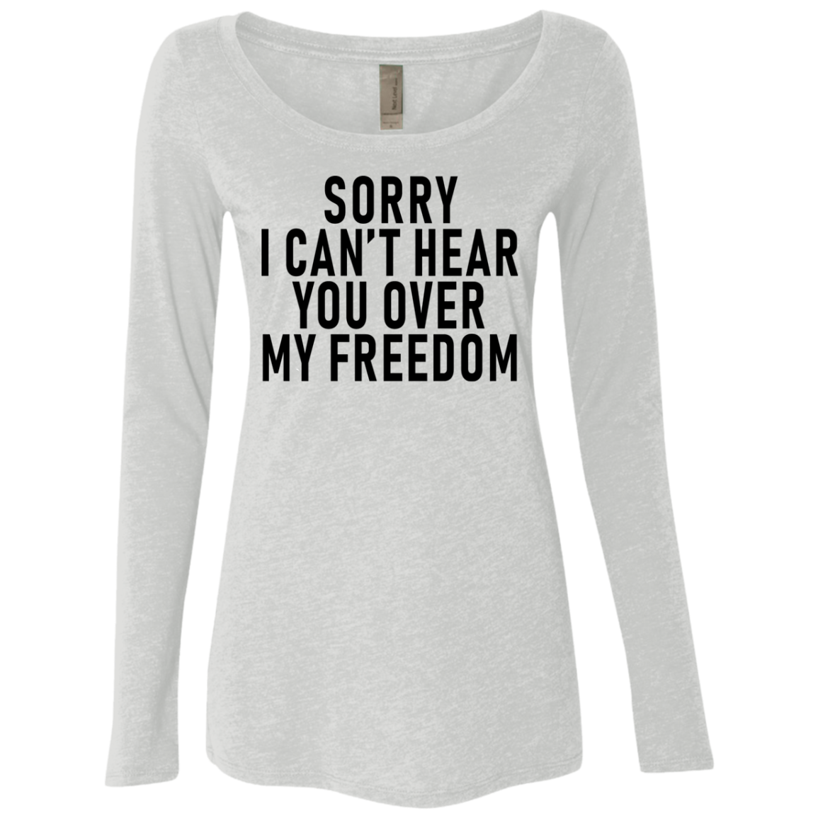 Sorry I Can't Hear You Over My Freedom Women's Long Sleeve Tee