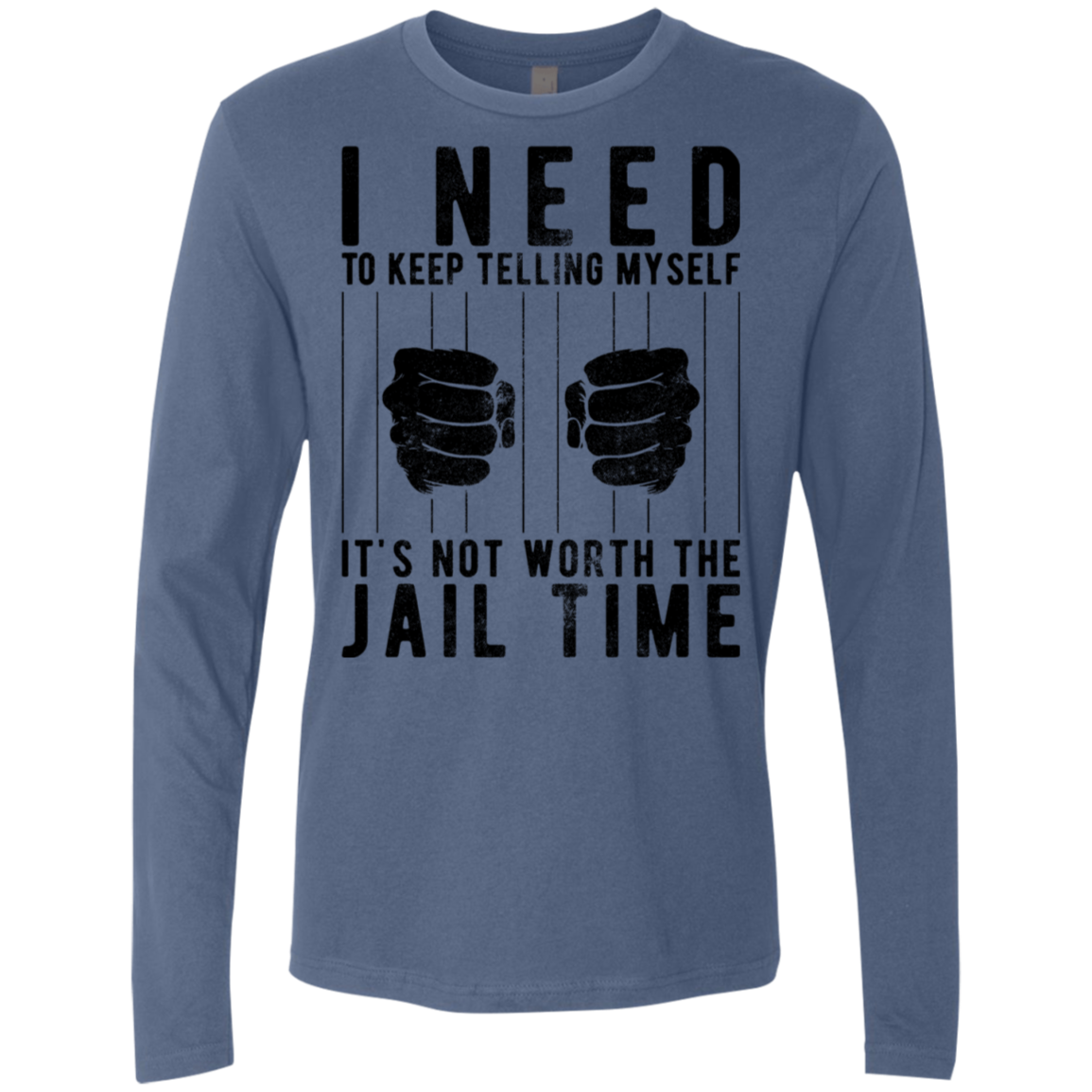 I Need To Keep Tellng Myself It's Not Worth The Jail Time Men's Long Sleeve Tee
