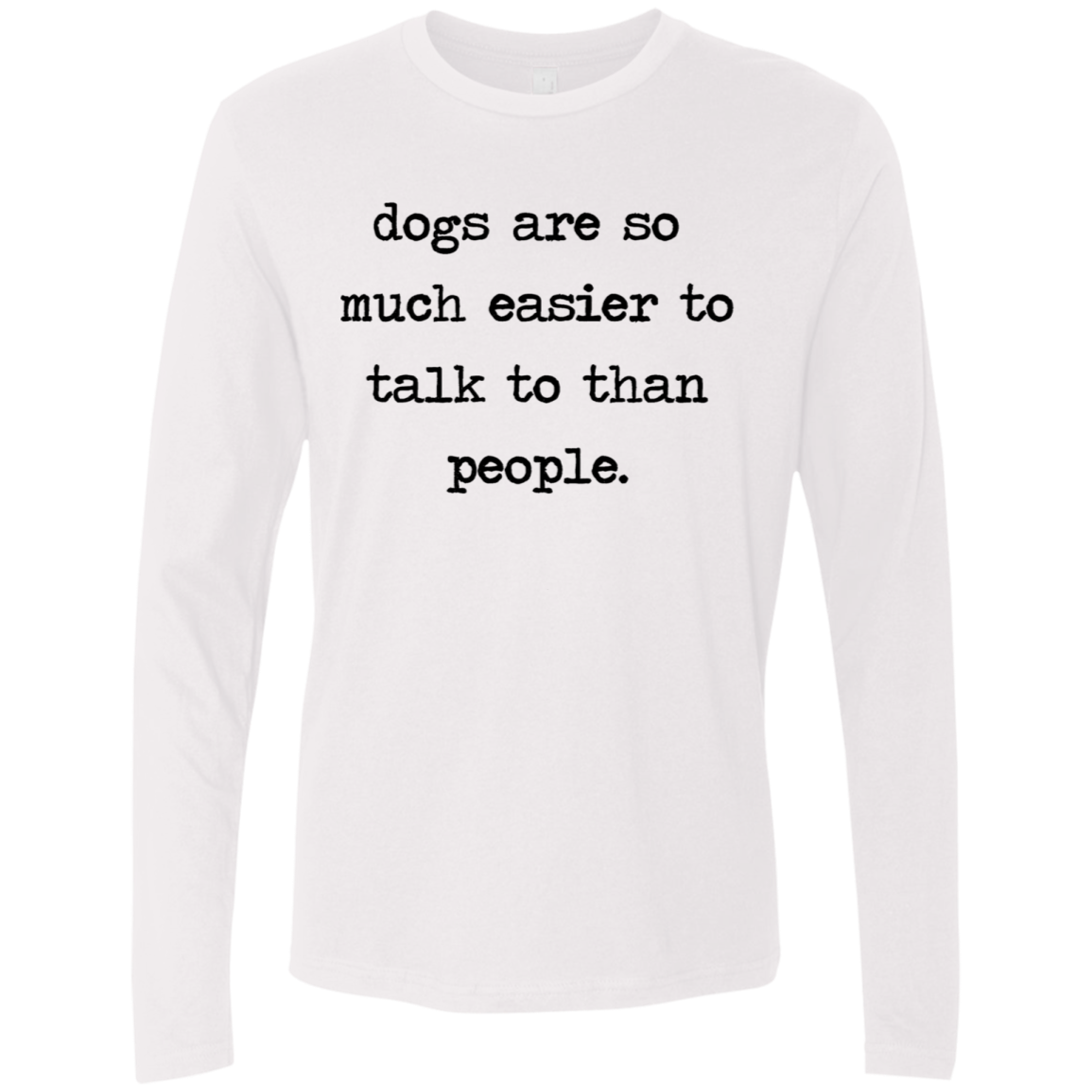 Dogs Are So Much Easier To Talk To Than People Men's Long Sleeve Tee
