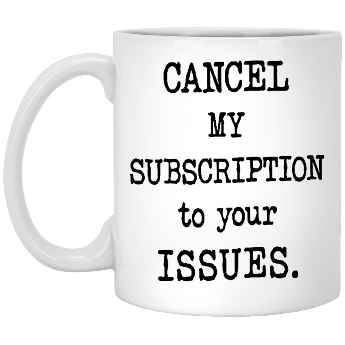 Cancel My Subscription to Your Issues 11 oz. White Coffee Mug