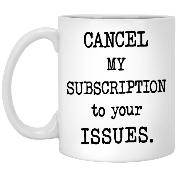 Cancel My Subscription to Your Issues 11 oz. White Coffee Mug - Trendy Tees