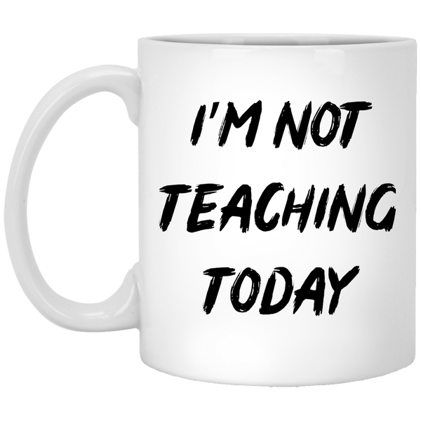 I'm Not Teaching Today 11 oz. White Coffee Mug