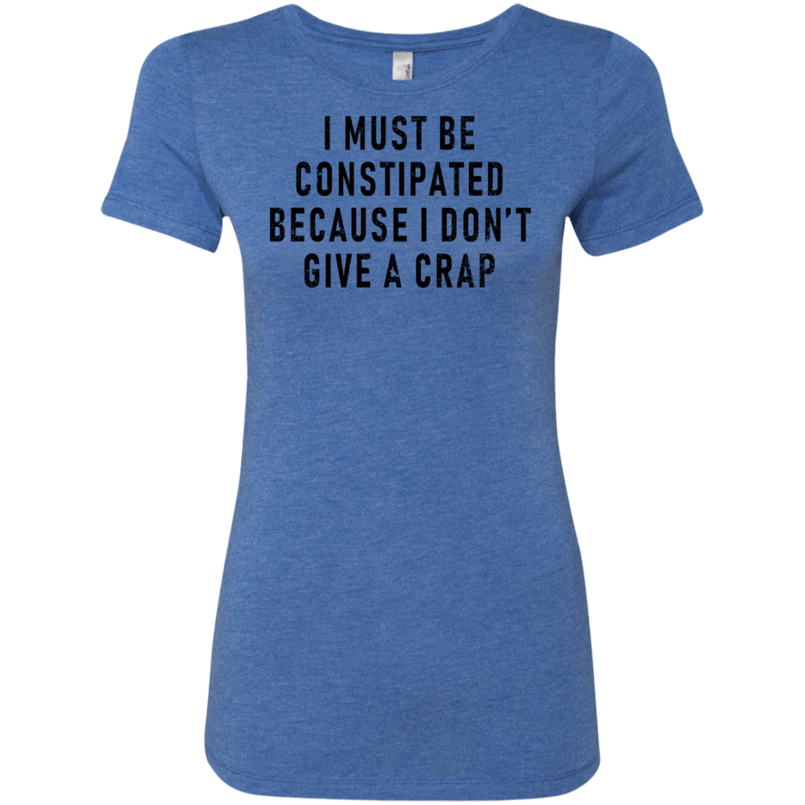 I Must Be Constipated Because I Don't Give A Crap Women's Classic Tee