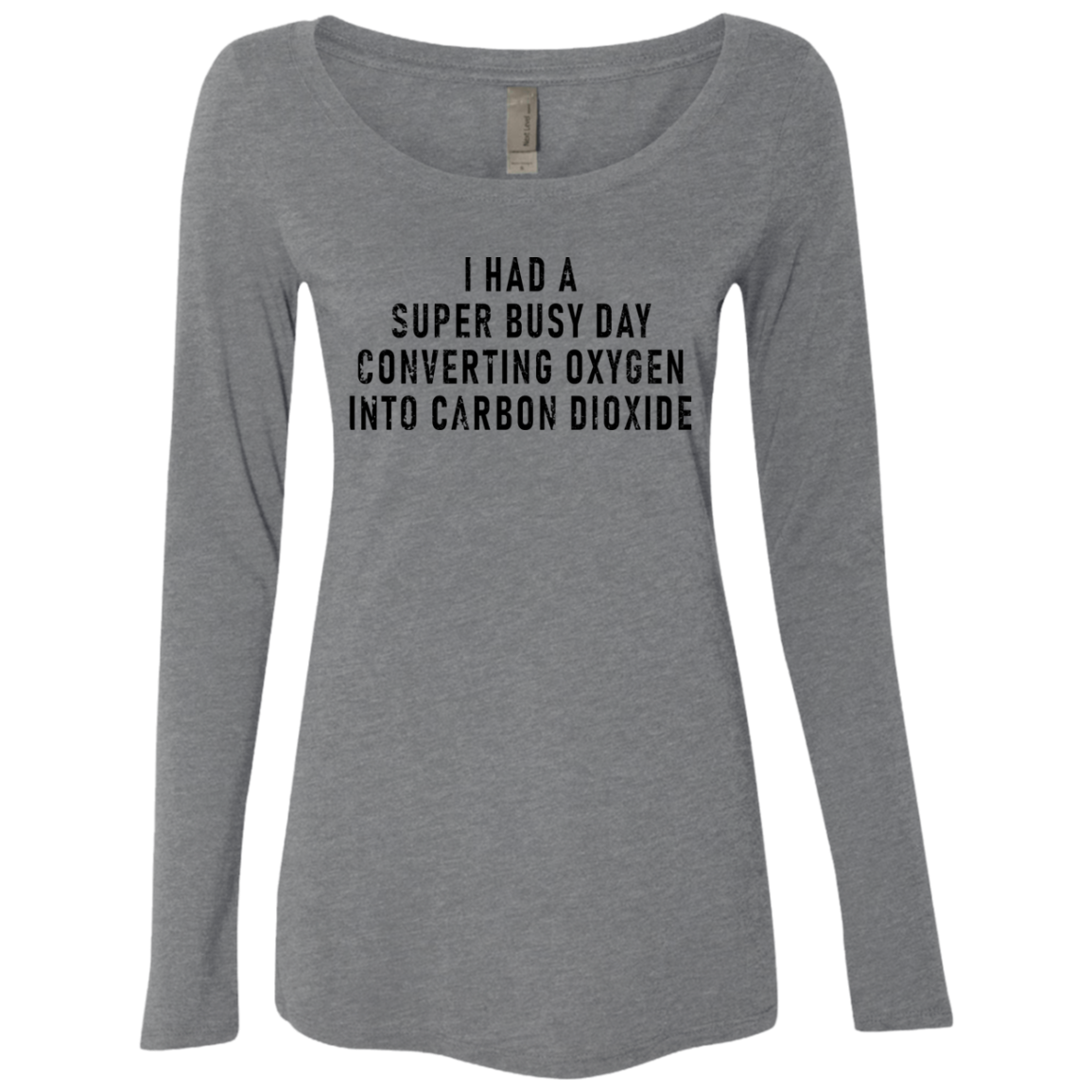 I Had A Super Busy Day Converting Oxigen Into Carbon Dioxide Women's Long Sleeve Tee