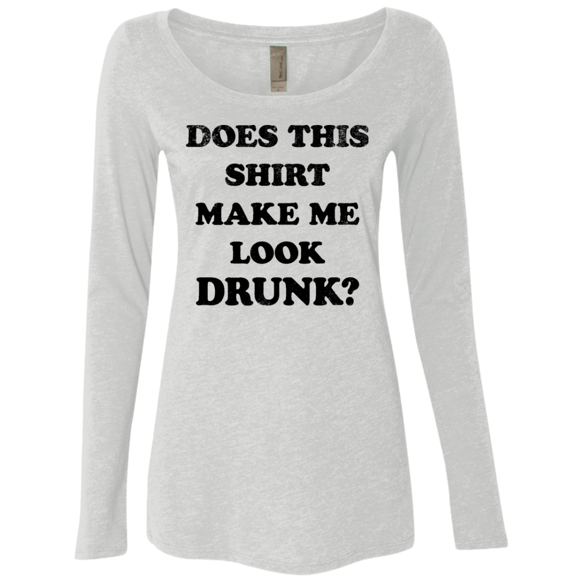 Does This Shirt Make Me Look Drunk Women's Long Sleeve Tee