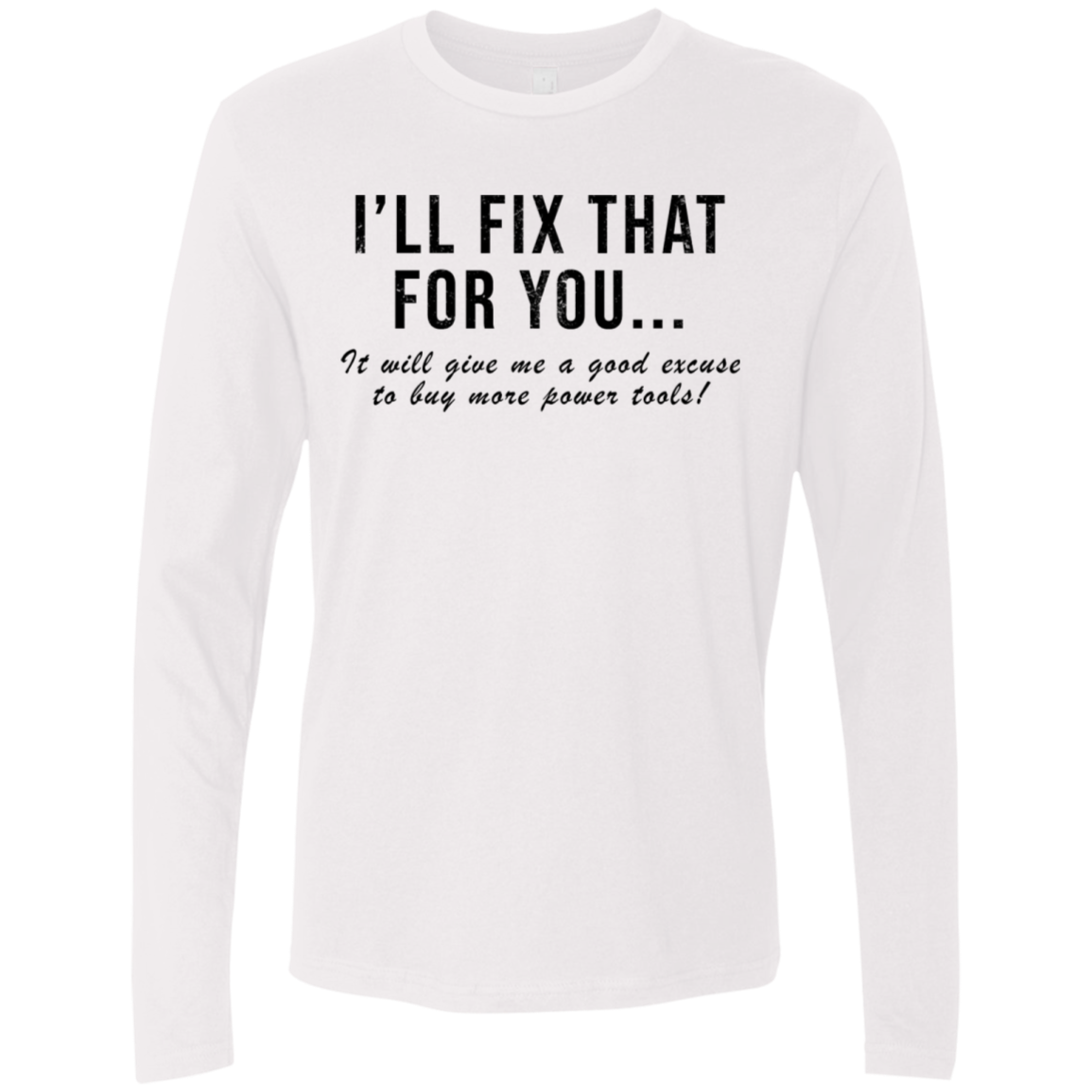 I'll Fix That For You It Will Give Me An Excuse To Buy More Power Tools Men's Long Sleeve Tee