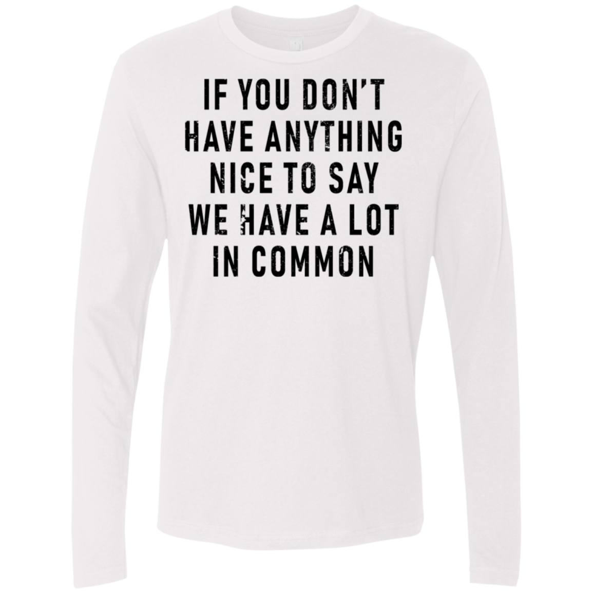 If You Don't Have Anything Nice To Say, We Have A Lot In Common Men's Long Sleeve Tee