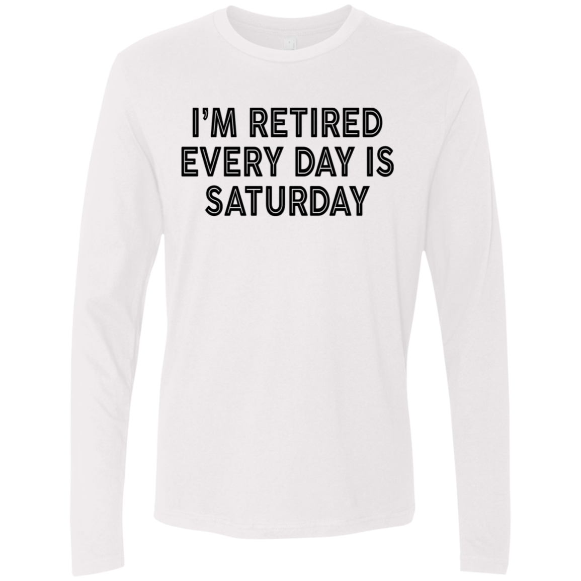 I'm REtired Every Day Is Saturday Men's Long Sleeve Tee