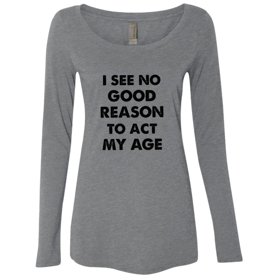I See No Good Reason To Act My age Women's Long Sleeve Tee