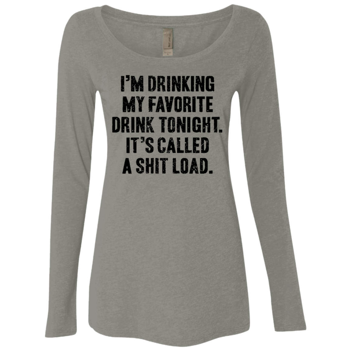I'm Drinking My Facorite Drink Tonight It's Called Shit Load Women's Long Sleeve Tee