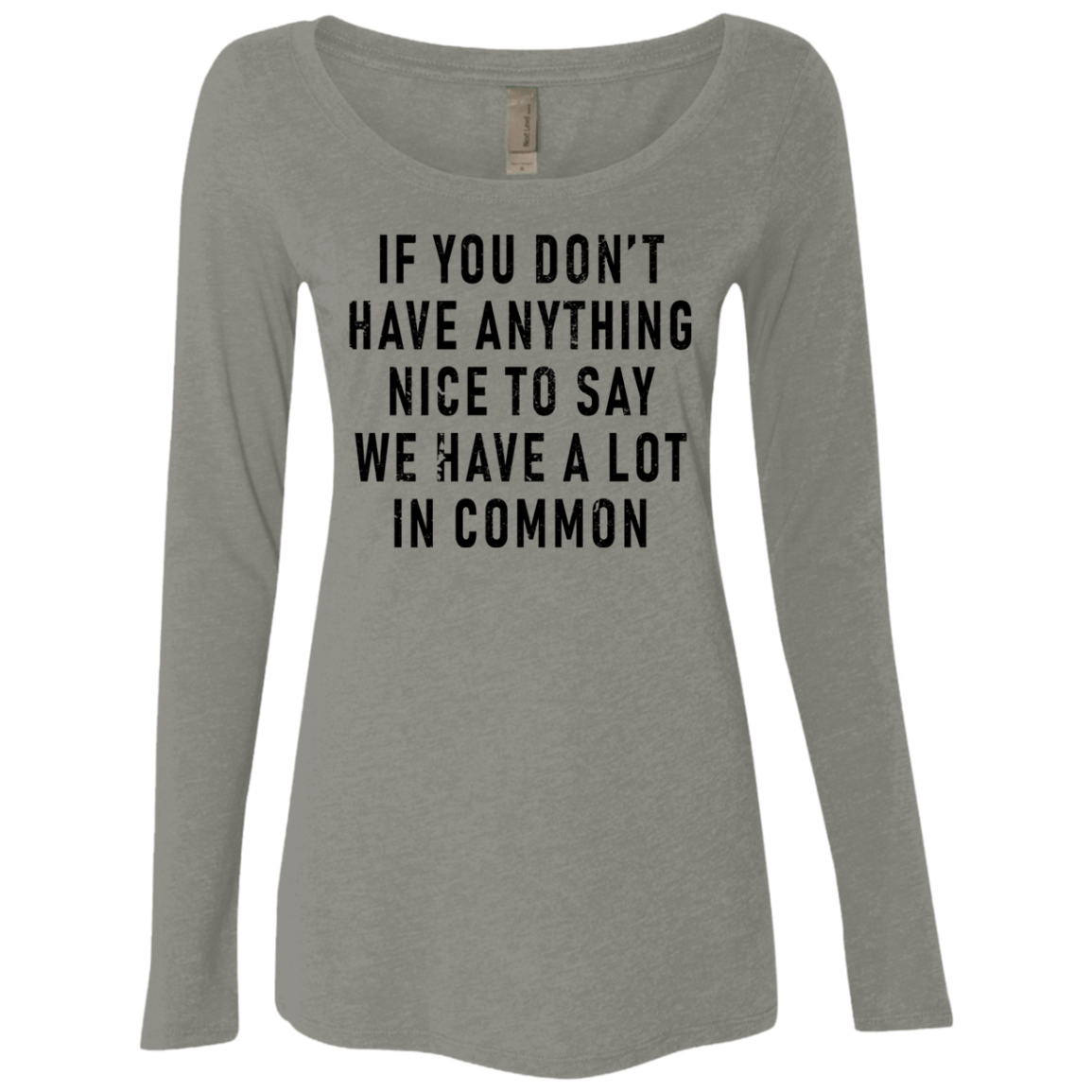 If You Don't Have Anything Nice To Say, We Have A Lot In Common Women's Long Sleeve Tee