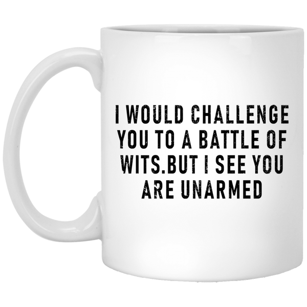 I Would Challenge You To A Battle Of Wits But I See You Are Unarmed 11 oz. White Coffee Mug