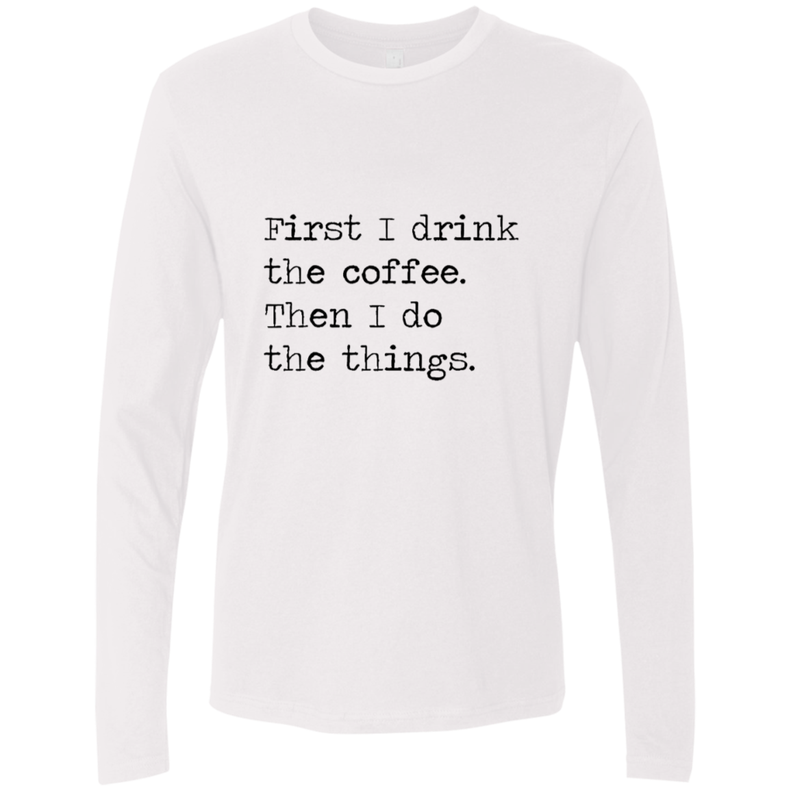 First I Drink The Coffe Then I Do The Things Men's Long Sleeve Tee