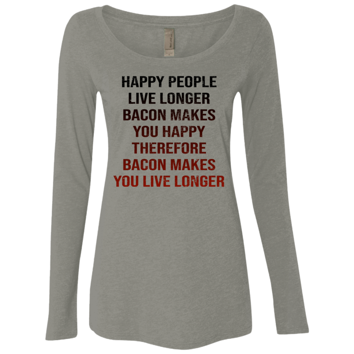 Happy People Live Longer Bacon Makes You Happy Therefore Bacon Makes You Live Longer Women's Long Sleeve Tee