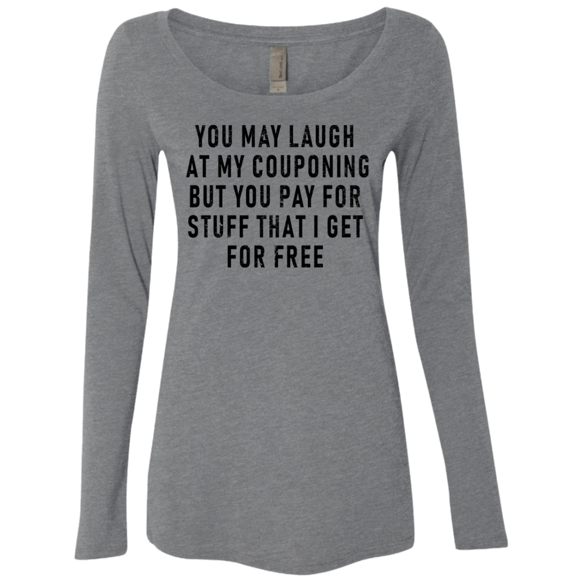 You May Laugh At My Couponing But You Pay For Stuff I Get For Free Women's Long Sleeve Tee