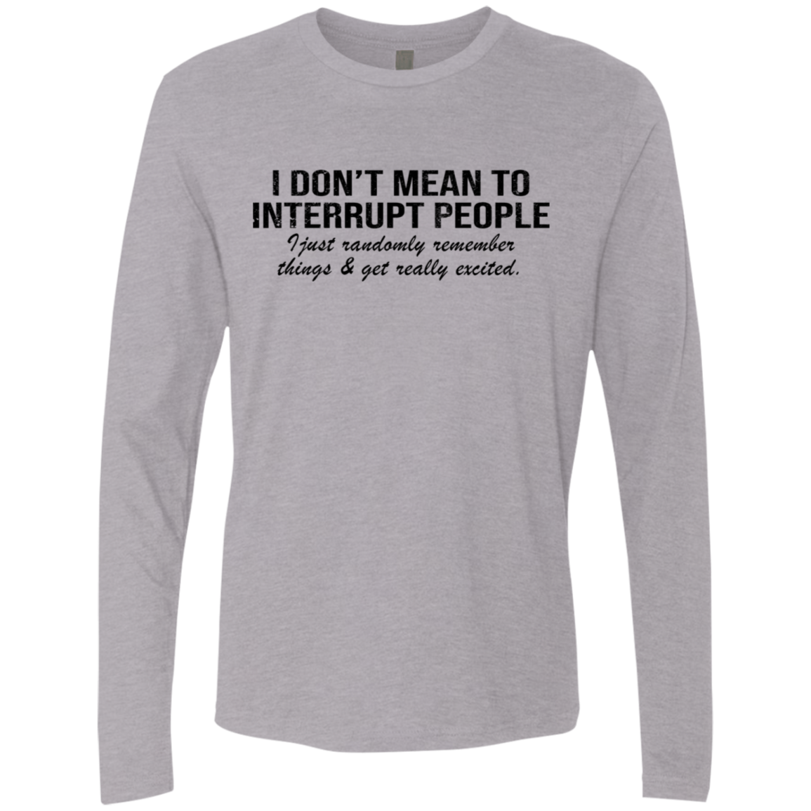I Don't Mean To Interrupt People I Just Randomly Remember things Get Really Excited Men's Long Sleeve Tee