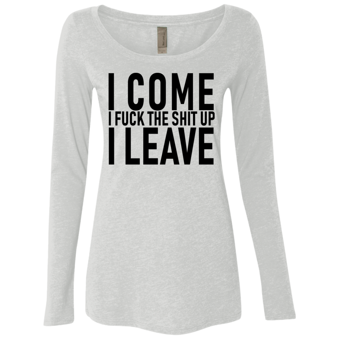 I Come I Fuck The Shit Up I Leave Women's Long Sleeve Tee