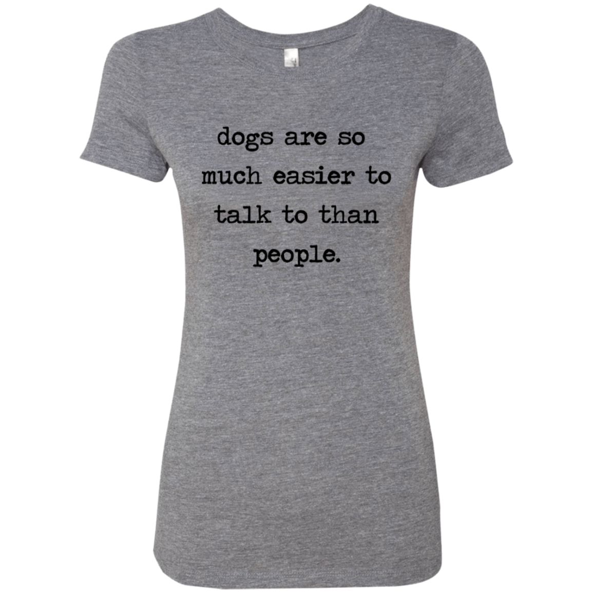 Dogs Are So Much Easier To Talk To Than People Women's Classic Tee