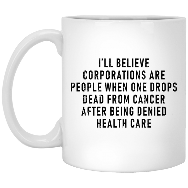 I'll Believe Corporations Are People When One Drops Dead From Cancer After Being Denied Health Care 11 oz. White Coffee Mug