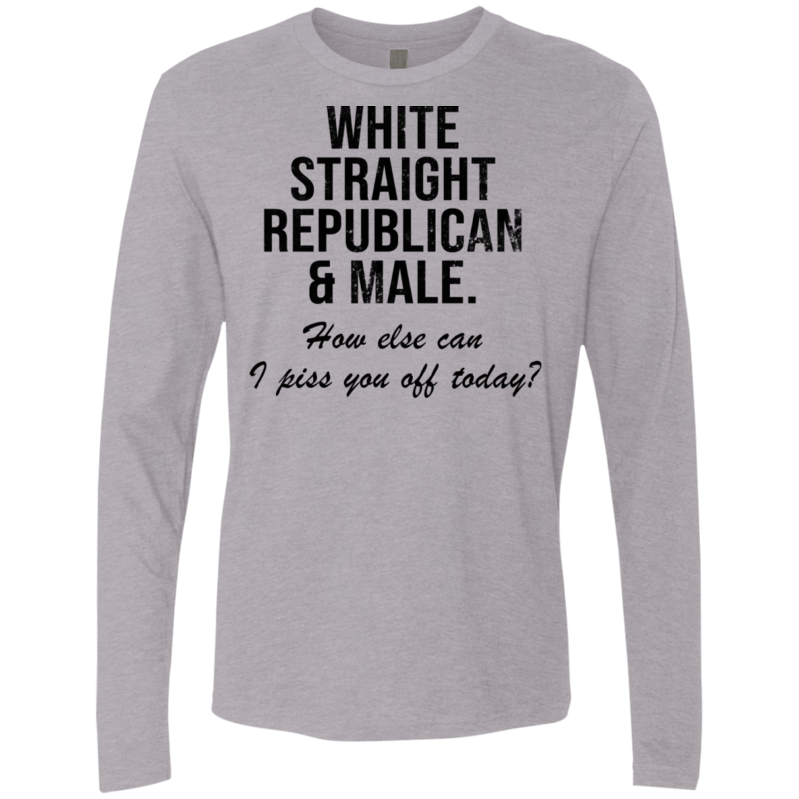 White Straight Republican Male How Else Can I Piss You Off Today Men's Long Sleeve Tee
