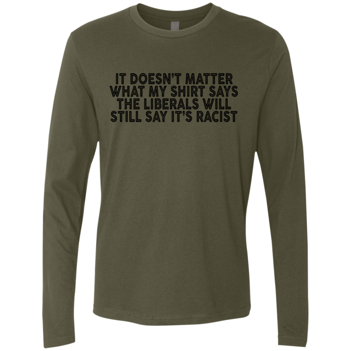 It's Doesn't Matter What My Shirt says The Liberals Will Still Say It's Racist Men's Long Sleeve Tee