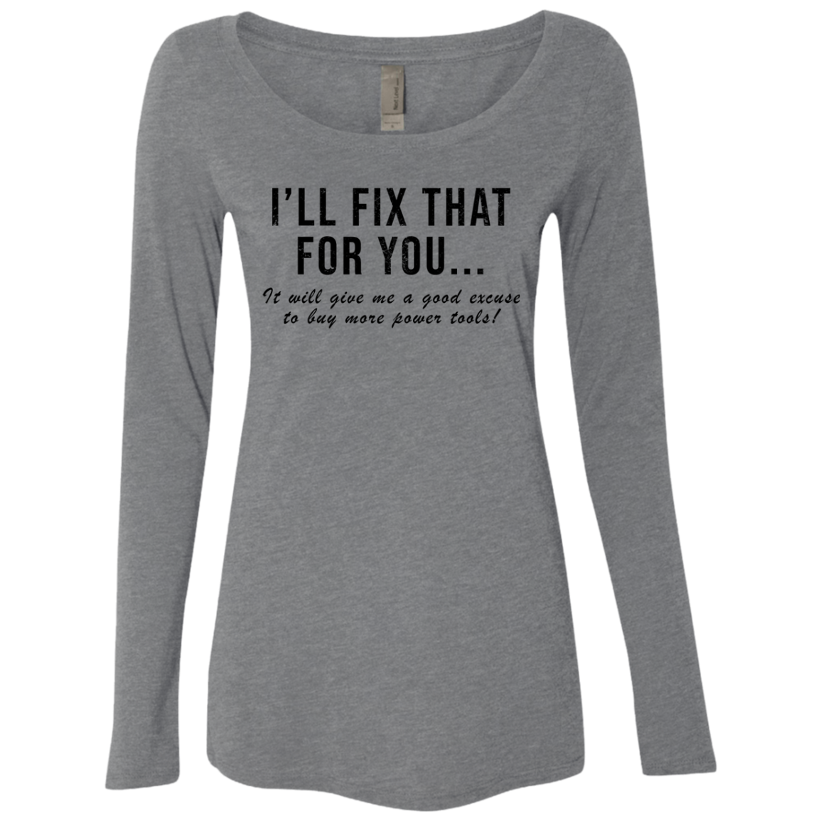 I'll Fix That For You It Will Give Me An Excuse To Buy More Power Tools Women's Long Sleeve Tee