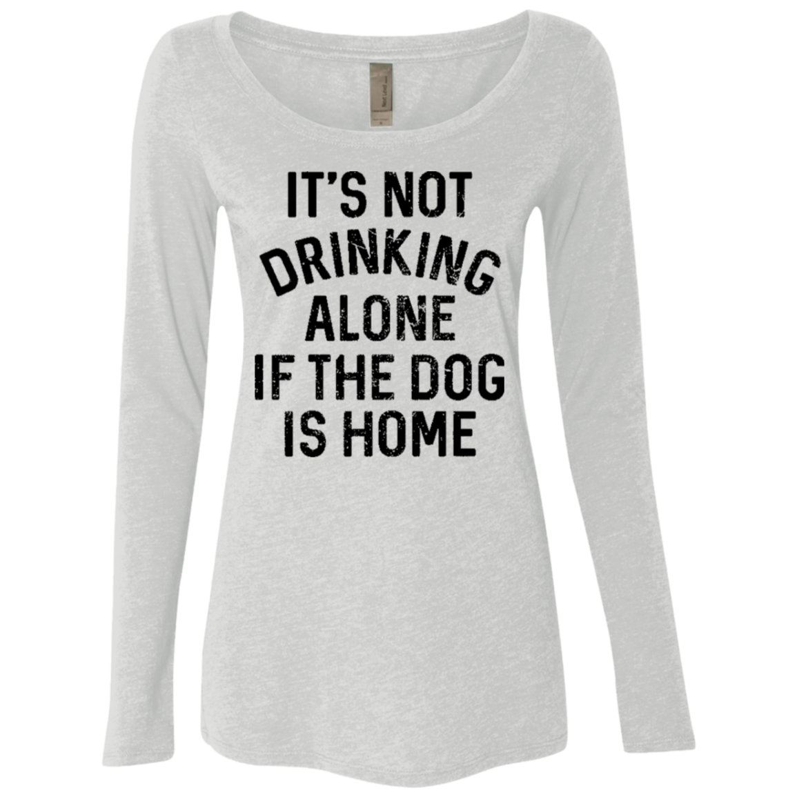 It's Not Drinking Alone If The Dog Is Home Women's Long Sleeve Tee