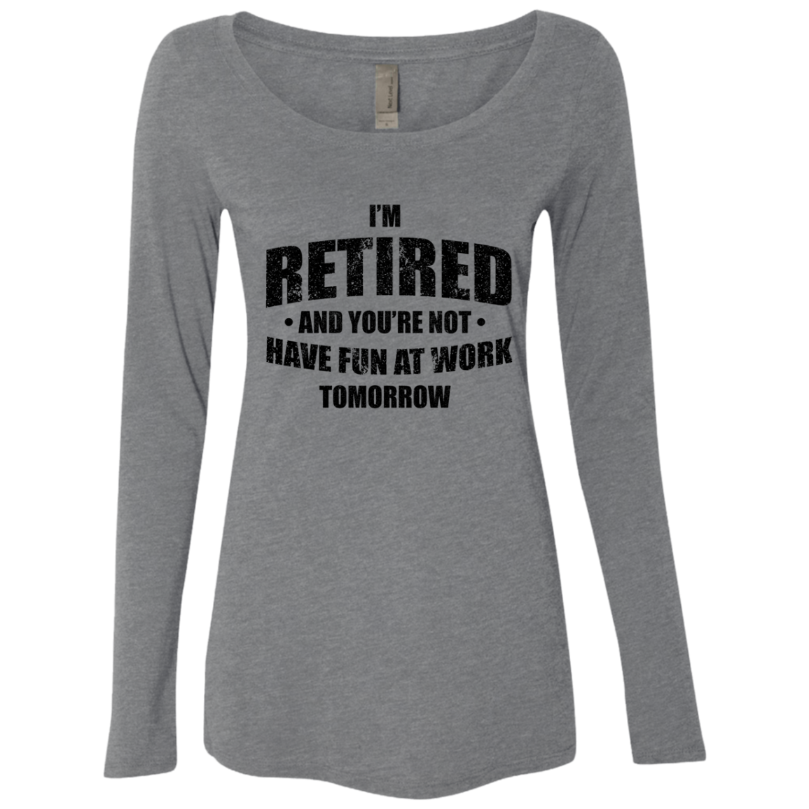 I'm Retired And You're Not Have Fun At Work Tomorrow Women's Long Sleeve Tee
