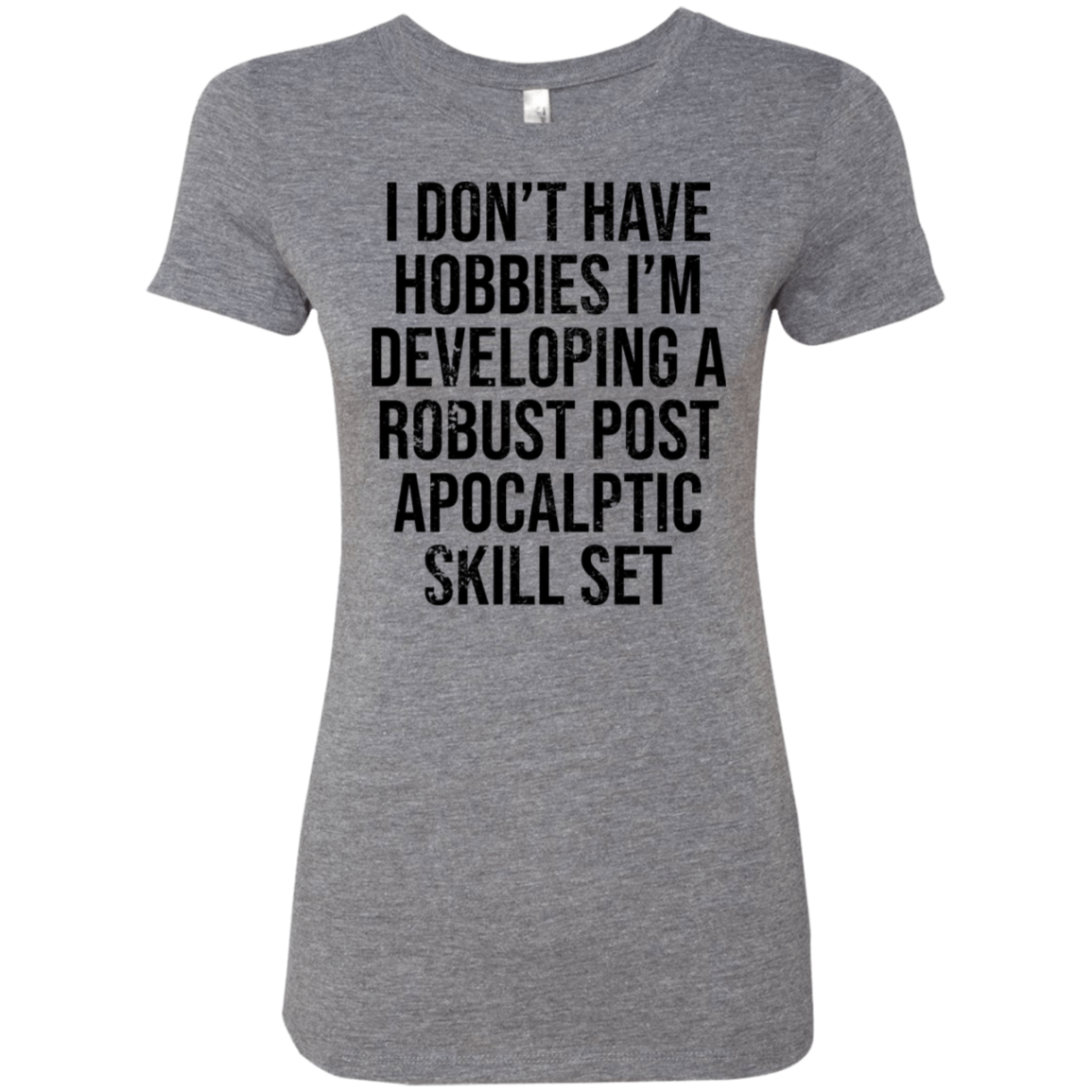 I Dont Have Hobbies I develop A Robust Post Apocaliptic Skill Set Women's Classic Tee
