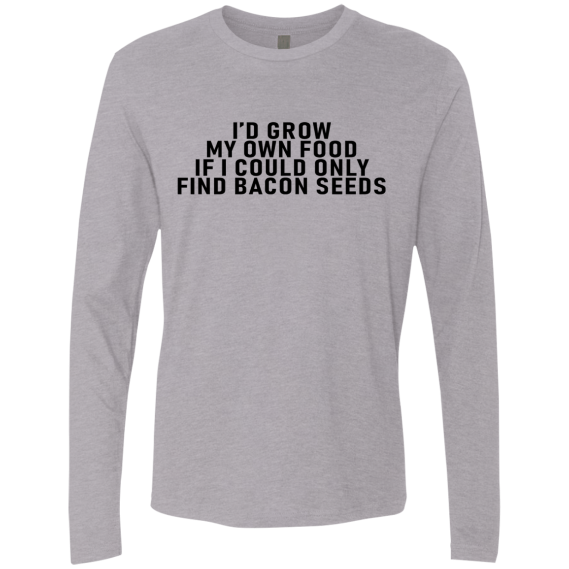 I'd Grow My Own Food Only If I Could Find Bacon Seeds Men's Long Sleeve Tee